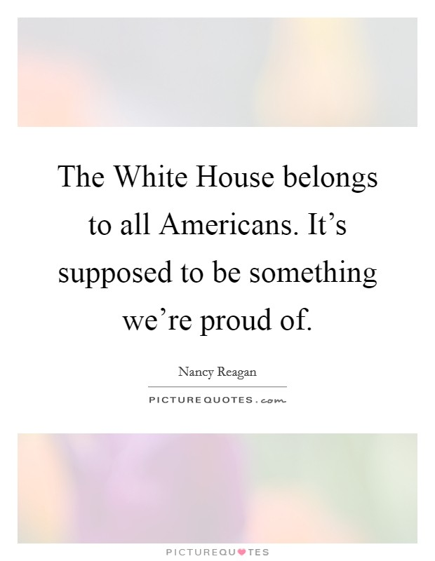 The White House belongs to all Americans. It's supposed to be something we're proud of Picture Quote #1