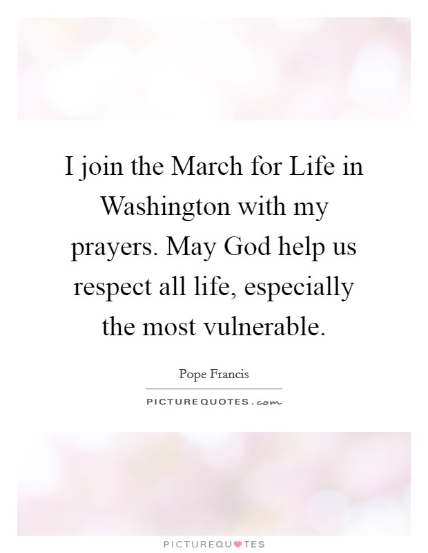 I join the March for Life in Washington with my prayers. May God help us respect all life, especially the most vulnerable Picture Quote #1
