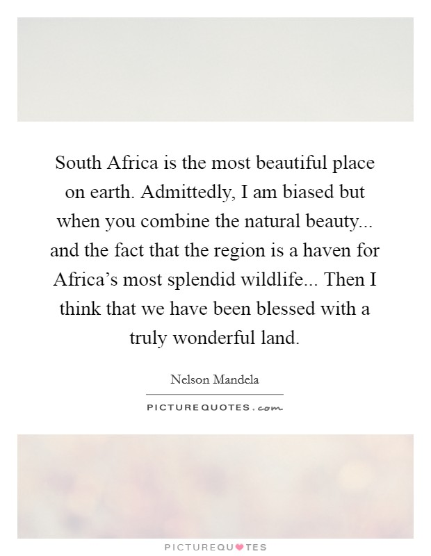 South Africa is the most beautiful place on earth. Admittedly, I am biased but when you combine the natural beauty... and the fact that the region is a haven for Africa's most splendid wildlife... Then I think that we have been blessed with a truly wonderful land Picture Quote #1