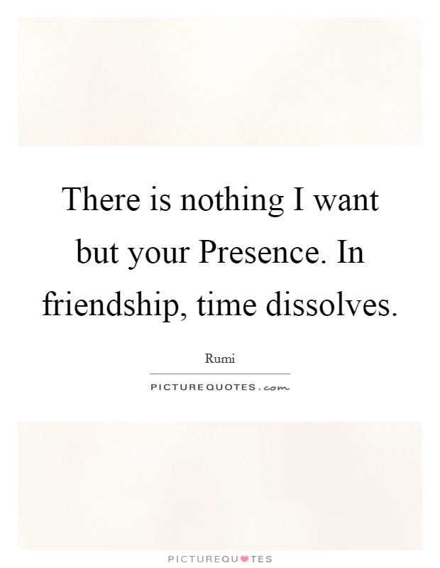 There is nothing I want but your Presence. In friendship, time dissolves Picture Quote #1