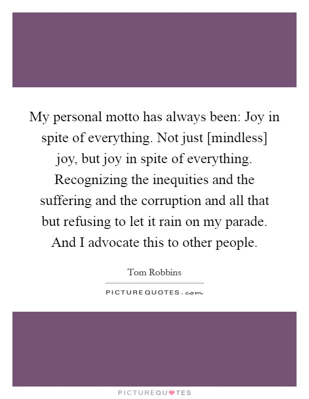 My personal motto has always been: Joy in spite of everything. Not just [mindless] joy, but joy in spite of everything. Recognizing the inequities and the suffering and the corruption and all that but refusing to let it rain on my parade. And I advocate this to other people Picture Quote #1