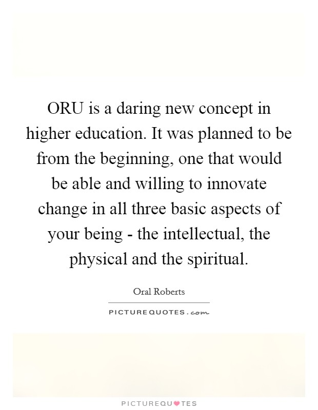 ORU is a daring new concept in higher education. It was planned to be from the beginning, one that would be able and willing to innovate change in all three basic aspects of your being - the intellectual, the physical and the spiritual Picture Quote #1
