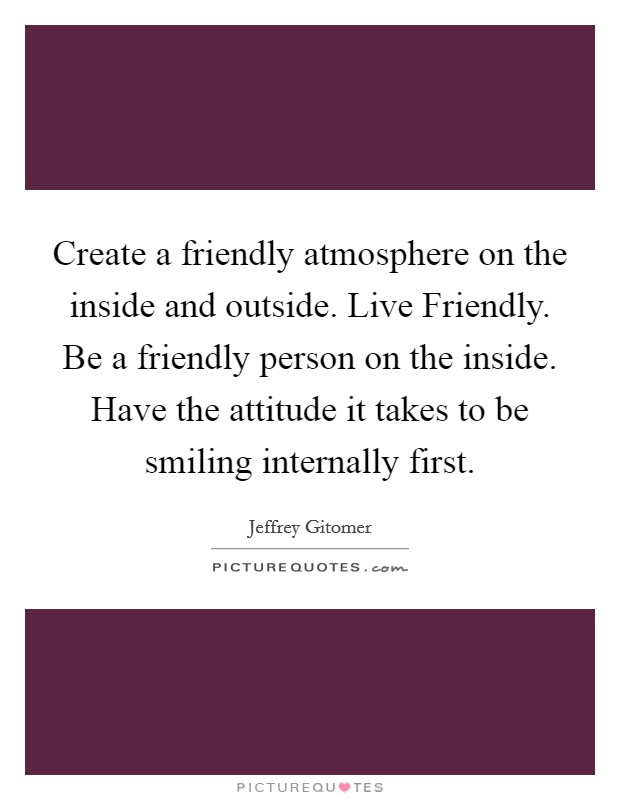Create a friendly atmosphere on the inside and outside. Live Friendly. Be a friendly person on the inside. Have the attitude it takes to be smiling internally first Picture Quote #1