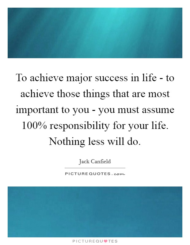To achieve major success in life - to achieve those things that are most important to you - you must assume 100% responsibility for your life. Nothing less will do Picture Quote #1