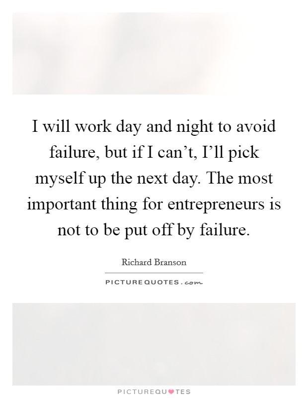 I will work day and night to avoid failure, but if I can't, I'll pick myself up the next day. The most important thing for entrepreneurs is not to be put off by failure Picture Quote #1