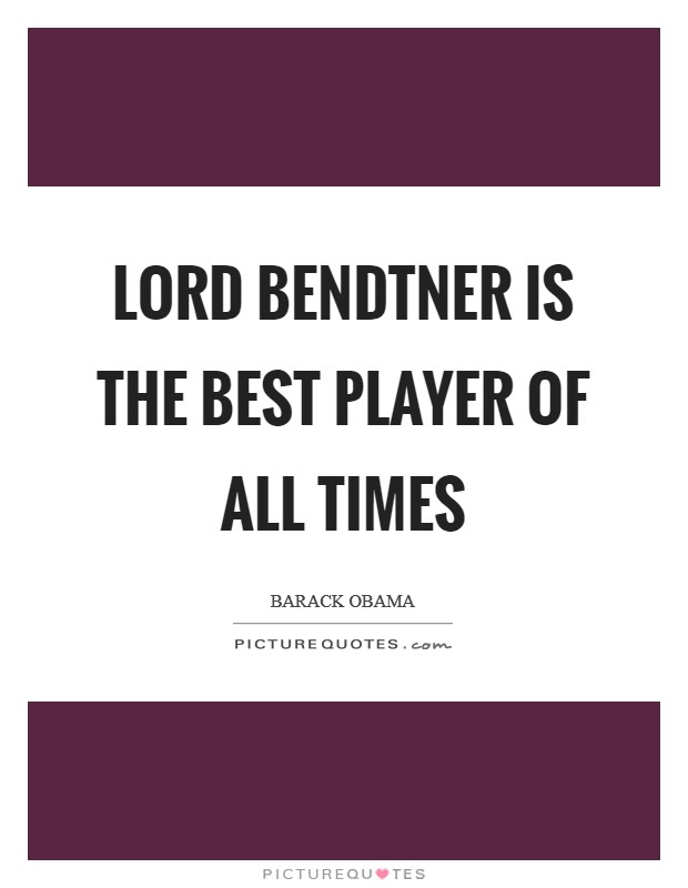 Lord Bendtner is the best player of all times Picture Quote #1