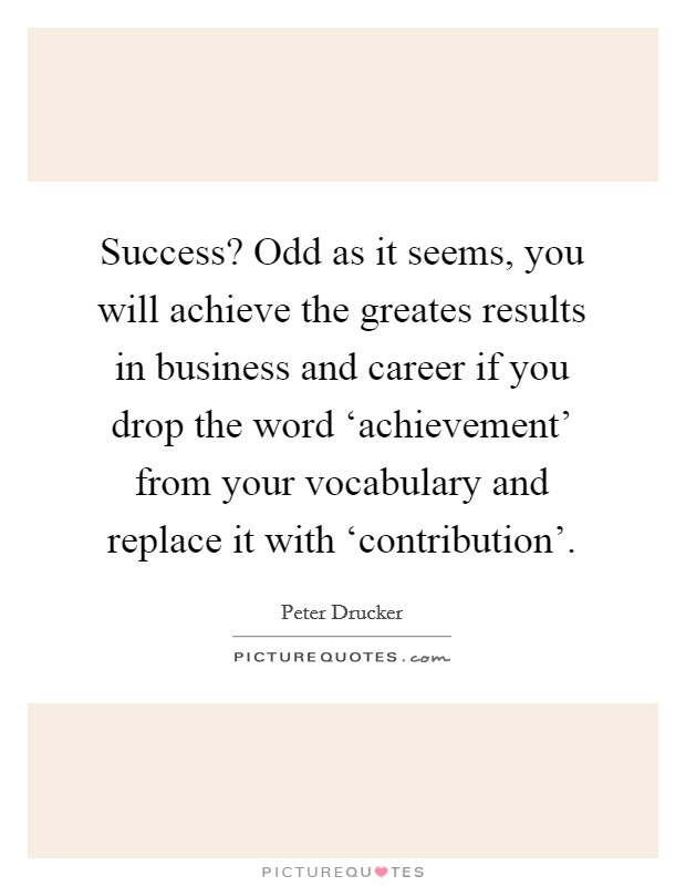 Success? Odd as it seems, you will achieve the greates results in business and career if you drop the word 'achievement' from your vocabulary and replace it with 'contribution' Picture Quote #1