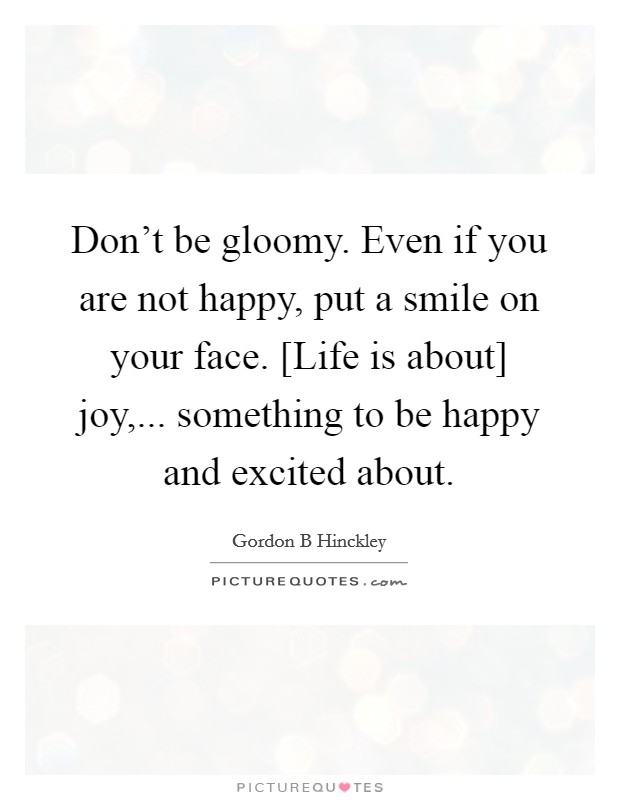 Don't be gloomy. Even if you are not happy, put a smile on your face. [Life is about] joy,... something to be happy and excited about Picture Quote #1