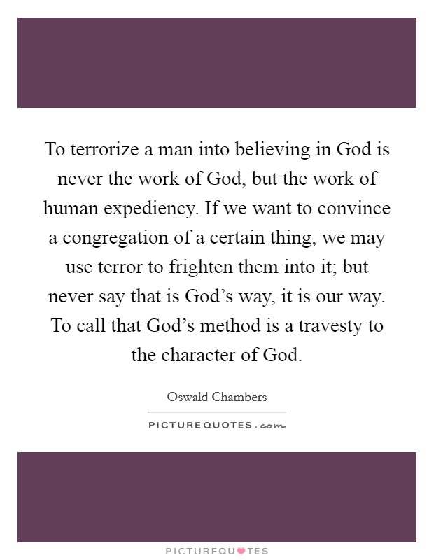 To terrorize a man into believing in God is never the work of God, but the work of human expediency. If we want to convince a congregation of a certain thing, we may use terror to frighten them into it; but never say that is God's way, it is our way. To call that God's method is a travesty to the character of God Picture Quote #1