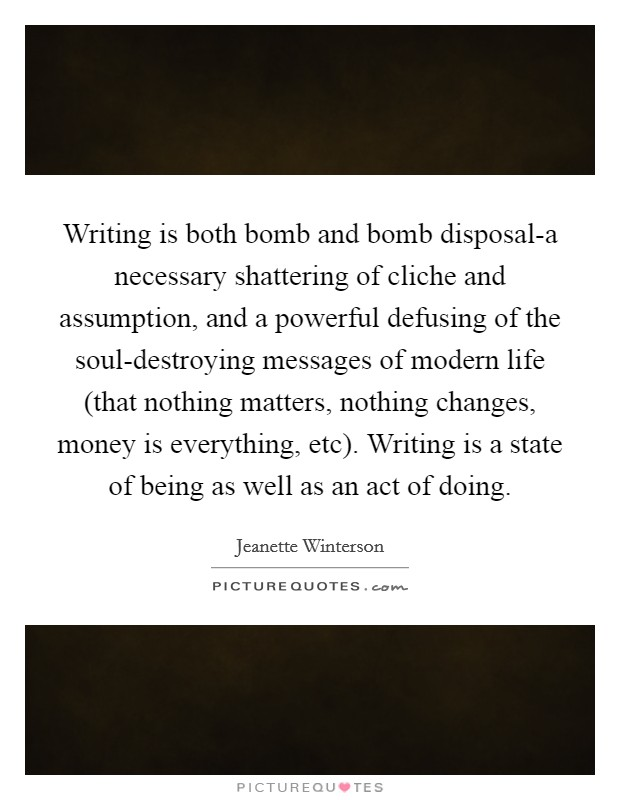 Writing is both bomb and bomb disposal-a necessary shattering of cliche and assumption, and a powerful defusing of the soul-destroying messages of modern life (that nothing matters, nothing changes, money is everything, etc). Writing is a state of being as well as an act of doing Picture Quote #1