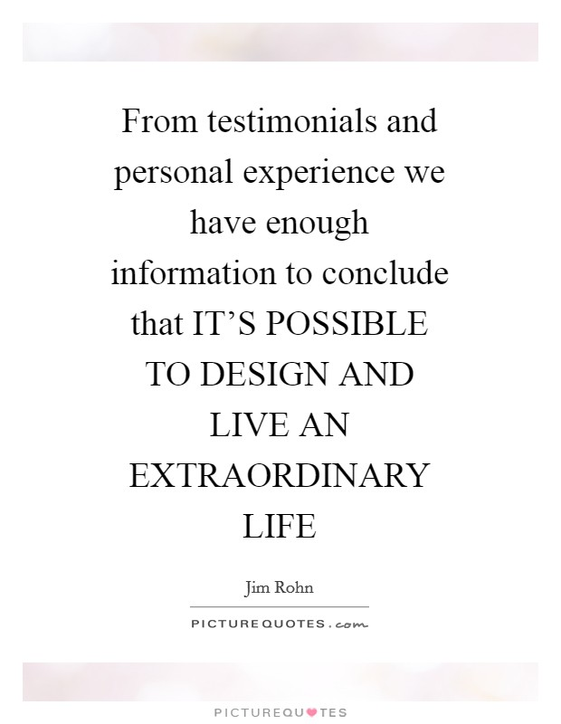From testimonials and personal experience we have enough information to conclude that IT'S POSSIBLE TO DESIGN AND LIVE AN EXTRAORDINARY LIFE Picture Quote #1