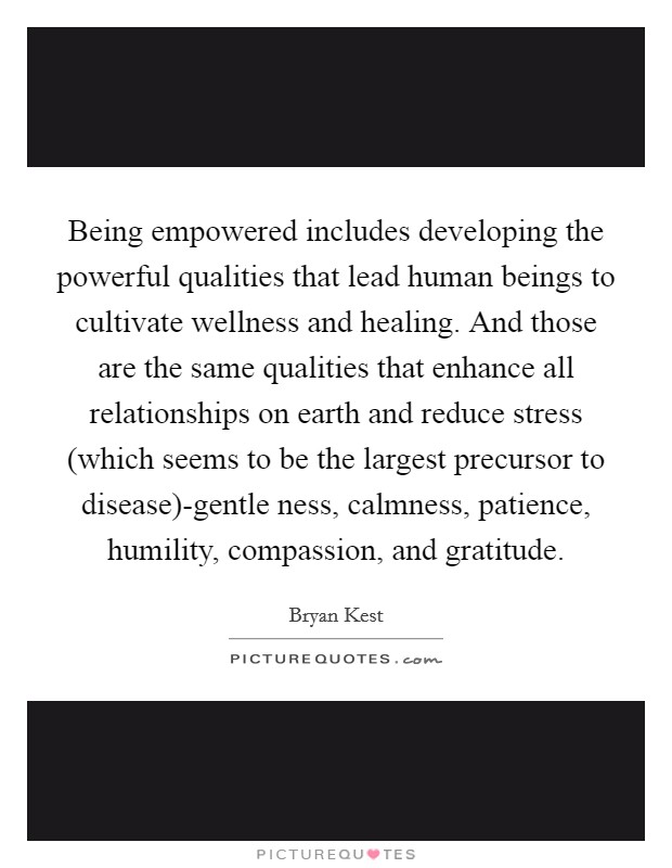 Being empowered includes developing the powerful qualities that lead human beings to cultivate wellness and healing. And those are the same qualities that enhance all relationships on earth and reduce stress (which seems to be the largest precursor to disease)-gentle ness, calmness, patience, humility, compassion, and gratitude Picture Quote #1