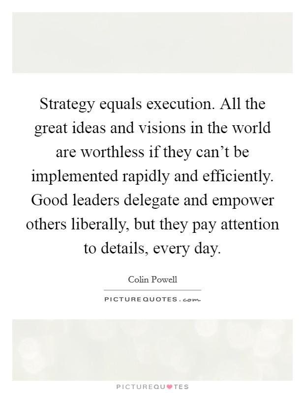 Strategy equals execution. All the great ideas and visions in the world are worthless if they can't be implemented rapidly and efficiently. Good leaders delegate and empower others liberally, but they pay attention to details, every day Picture Quote #1