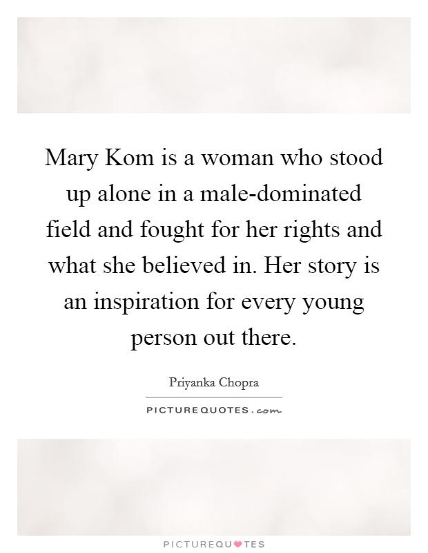 Mary Kom is a woman who stood up alone in a male-dominated field and fought for her rights and what she believed in. Her story is an inspiration for every young person out there Picture Quote #1