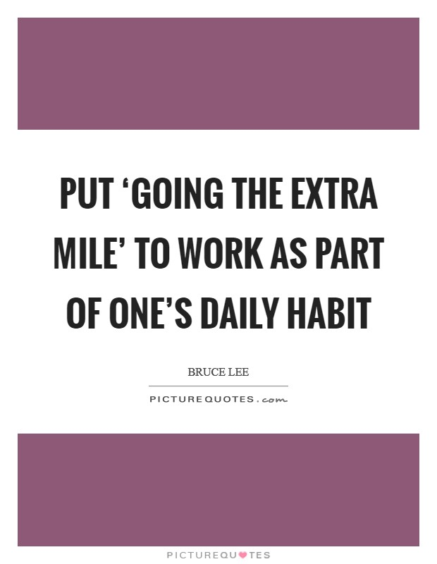 Put 'going the extra mile' to work as part of one's daily habit Picture Quote #1