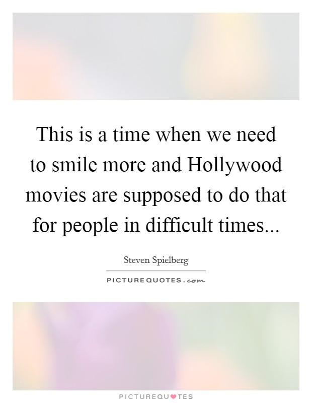 This is a time when we need to smile more and Hollywood movies are supposed to do that for people in difficult times Picture Quote #1