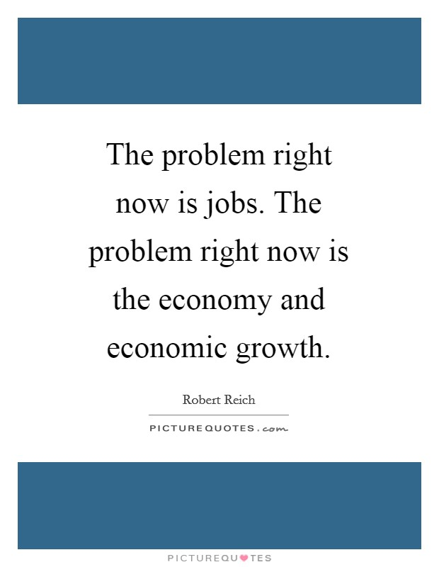 The problem right now is jobs. The problem right now is the economy and economic growth Picture Quote #1