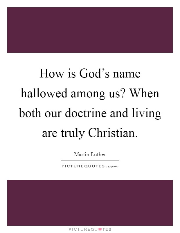 How is God's name hallowed among us? When both our doctrine and living are truly Christian Picture Quote #1
