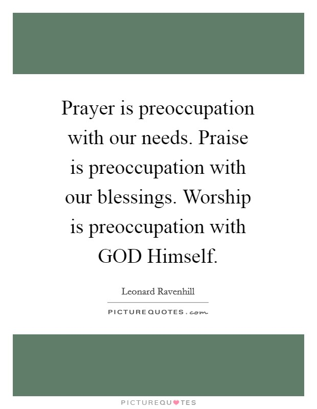 Prayer is preoccupation with our needs. Praise is preoccupation with our blessings. Worship is preoccupation with GOD Himself Picture Quote #1