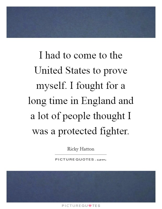 I had to come to the United States to prove myself. I fought for a long time in England and a lot of people thought I was a protected fighter Picture Quote #1