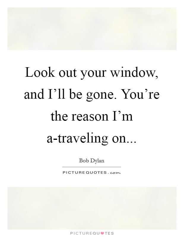 Look out your window, and I'll be gone. You're the reason I'm a-traveling on Picture Quote #1