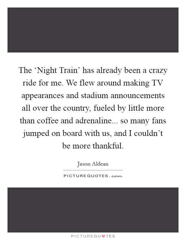 The 'Night Train' has already been a crazy ride for me. We flew around making TV appearances and stadium announcements all over the country, fueled by little more than coffee and adrenaline... so many fans jumped on board with us, and I couldn't be more thankful Picture Quote #1