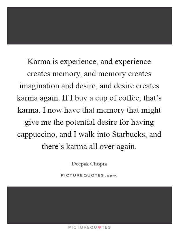 Karma is experience, and experience creates memory, and memory creates imagination and desire, and desire creates karma again. If I buy a cup of coffee, that's karma. I now have that memory that might give me the potential desire for having cappuccino, and I walk into Starbucks, and there's karma all over again Picture Quote #1