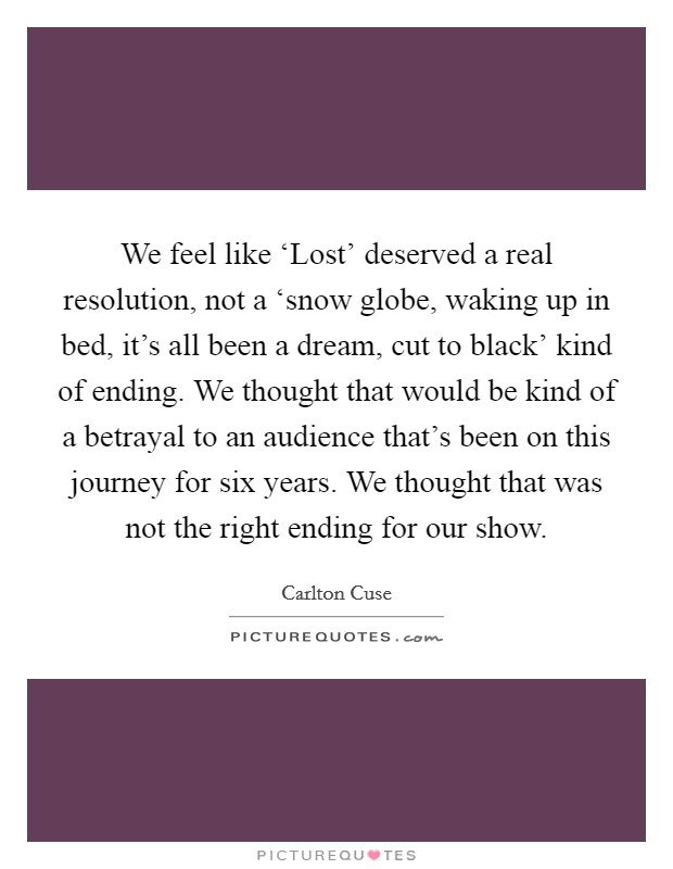 We feel like 'Lost' deserved a real resolution, not a 'snow globe, waking up in bed, it's all been a dream, cut to black' kind of ending. We thought that would be kind of a betrayal to an audience that's been on this journey for six years. We thought that was not the right ending for our show Picture Quote #1