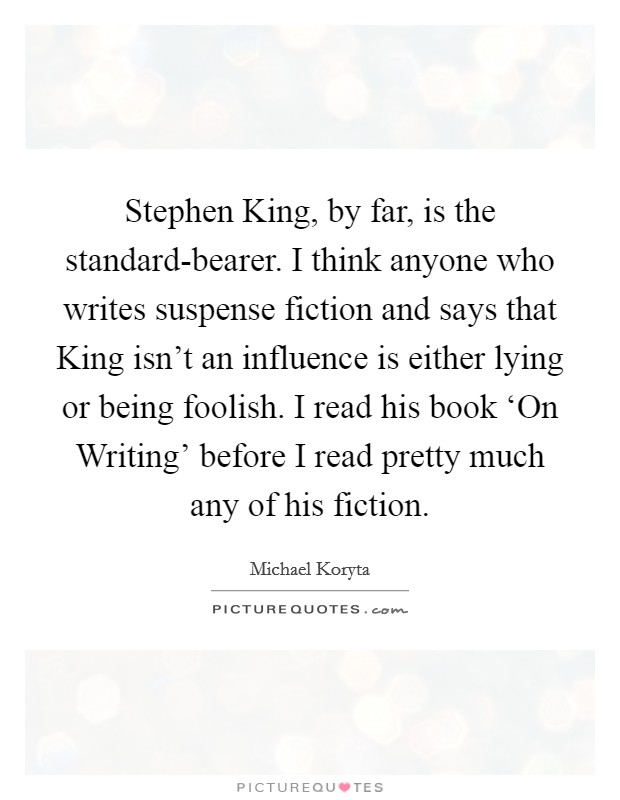 Stephen King, by far, is the standard-bearer. I think anyone who writes suspense fiction and says that King isn't an influence is either lying or being foolish. I read his book 'On Writing' before I read pretty much any of his fiction Picture Quote #1