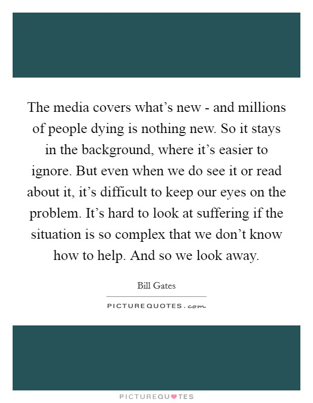 The media covers what's new - and millions of people dying is nothing new. So it stays in the background, where it's easier to ignore. But even when we do see it or read about it, it's difficult to keep our eyes on the problem. It's hard to look at suffering if the situation is so complex that we don't know how to help. And so we look away Picture Quote #1