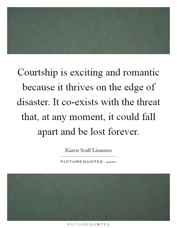 Courtship is exciting and romantic because it thrives on the edge of disaster. It co-exists with the threat that, at any moment, it could fall apart and be lost forever Picture Quote #1