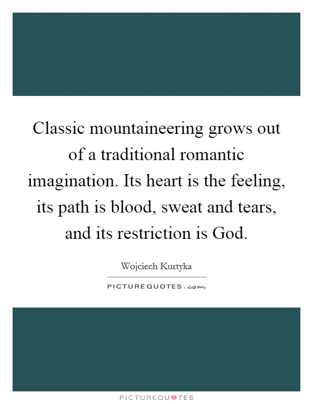 Classic mountaineering grows out of a traditional romantic imagination. Its heart is the feeling, its path is blood, sweat and tears, and its restriction is God Picture Quote #1