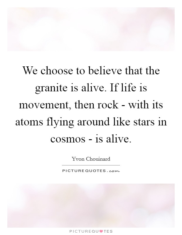 We choose to believe that the granite is alive. If life is movement, then rock - with its atoms flying around like stars in cosmos - is alive Picture Quote #1