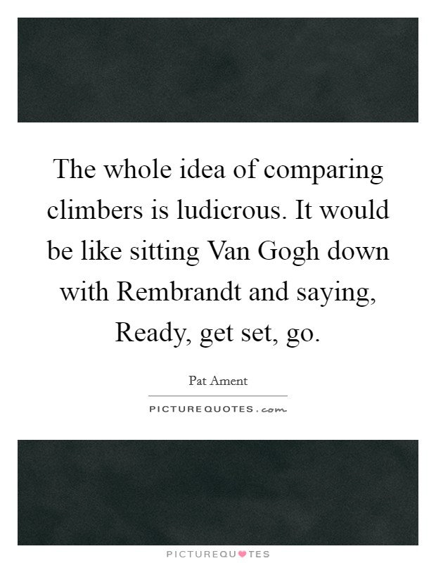 The whole idea of comparing climbers is ludicrous. It would be like sitting Van Gogh down with Rembrandt and saying, Ready, get set, go Picture Quote #1