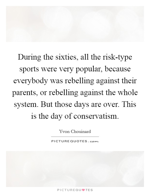 During the sixties, all the risk-type sports were very popular, because everybody was rebelling against their parents, or rebelling against the whole system. But those days are over. This is the day of conservatism Picture Quote #1