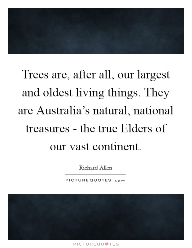 Trees are, after all, our largest and oldest living things. They are Australia's natural, national treasures - the true Elders of our vast continent Picture Quote #1