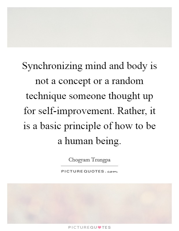 Synchronizing mind and body is not a concept or a random technique someone thought up for self-improvement. Rather, it is a basic principle of how to be a human being Picture Quote #1