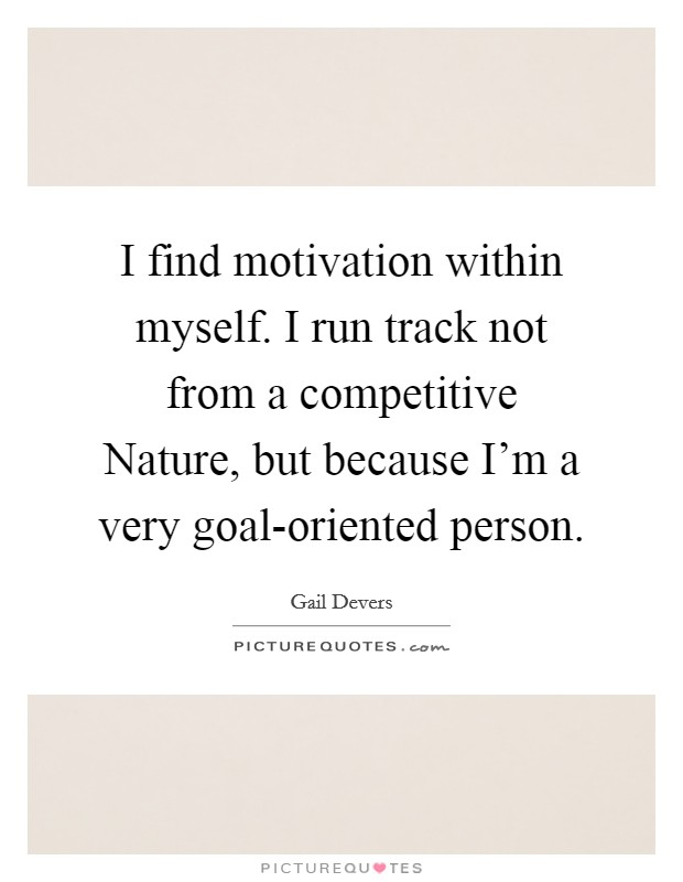 I find motivation within myself. I run track not from a competitive Nature, but because I'm a very goal-oriented person Picture Quote #1