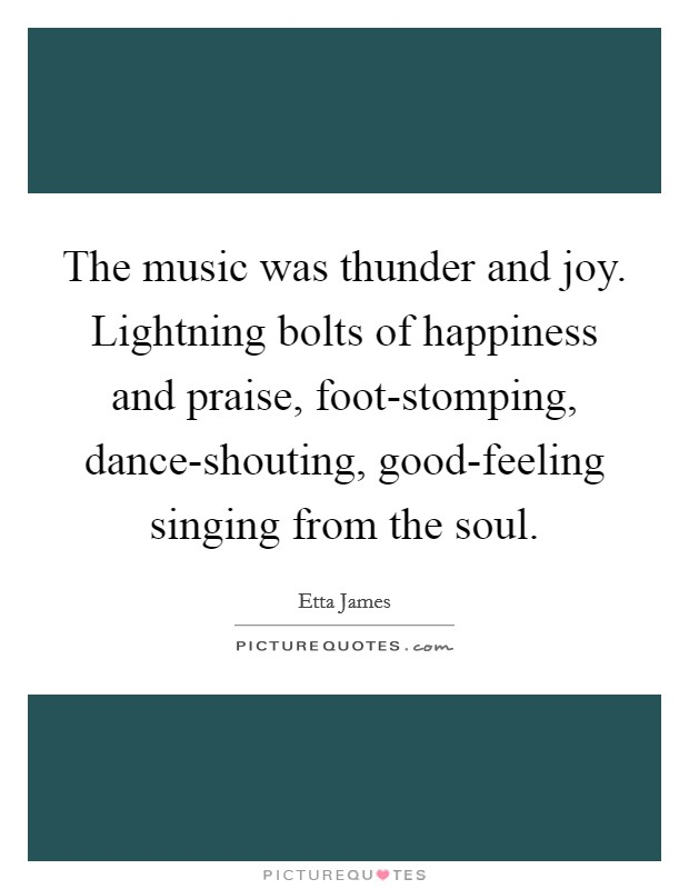 The music was thunder and joy. Lightning bolts of happiness and praise, foot-stomping, dance-shouting, good-feeling singing from the soul Picture Quote #1