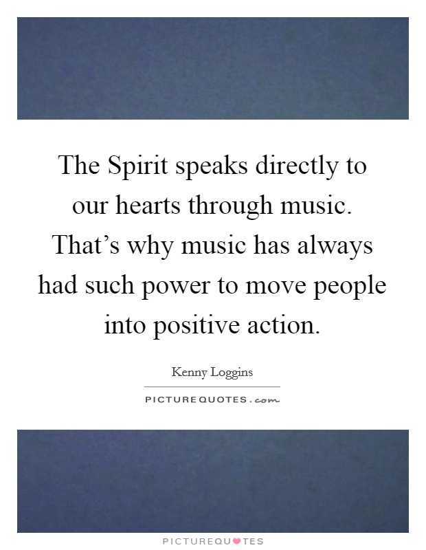 The Spirit speaks directly to our hearts through music. That's why music has always had such power to move people into positive action Picture Quote #1
