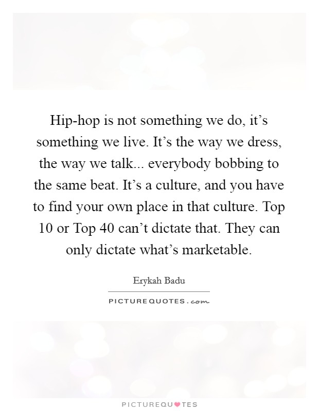 Hip-hop is not something we do, it's something we live. It's the way we dress, the way we talk... everybody bobbing to the same beat. It's a culture, and you have to find your own place in that culture. Top 10 or Top 40 can't dictate that. They can only dictate what's marketable Picture Quote #1