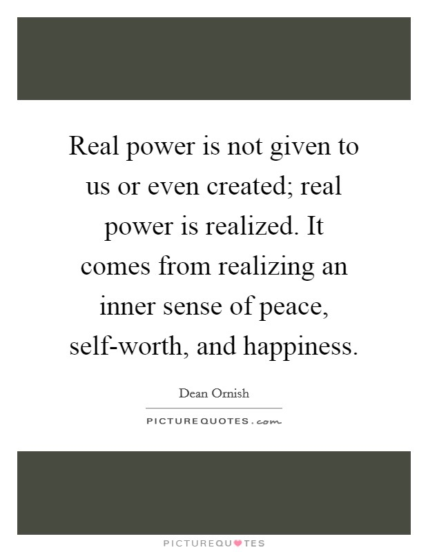 Real power is not given to us or even created; real power is realized. It comes from realizing an inner sense of peace, self-worth, and happiness Picture Quote #1