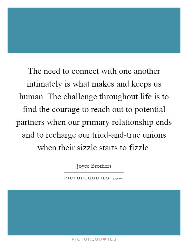 The need to connect with one another intimately is what makes and keeps us human. The challenge throughout life is to find the courage to reach out to potential partners when our primary relationship ends and to recharge our tried-and-true unions when their sizzle starts to fizzle Picture Quote #1