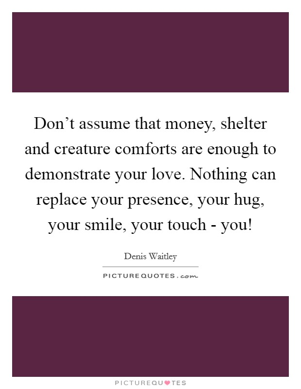 Don't assume that money, shelter and creature comforts are enough to demonstrate your love. Nothing can replace your presence, your hug, your smile, your touch - you! Picture Quote #1