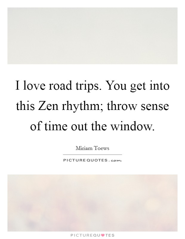 I love road trips. You get into this Zen rhythm; throw sense of time out the window Picture Quote #1