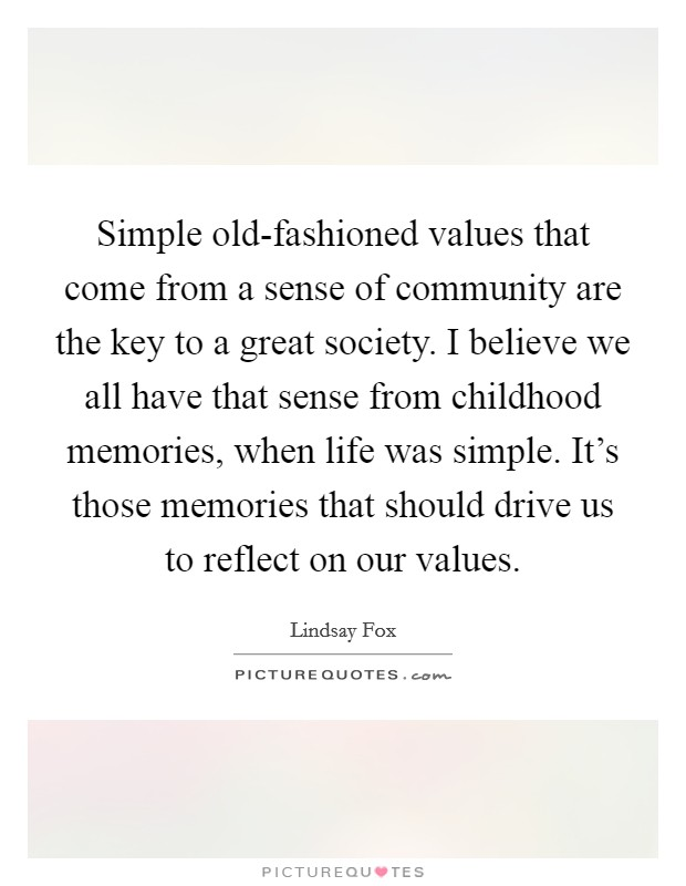 Simple old-fashioned values that come from a sense of community are the key to a great society. I believe we all have that sense from childhood memories, when life was simple. It's those memories that should drive us to reflect on our values Picture Quote #1