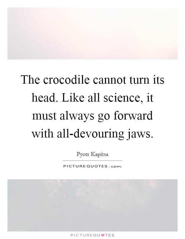 The crocodile cannot turn its head. Like all science, it must always go forward with all-devouring jaws Picture Quote #1