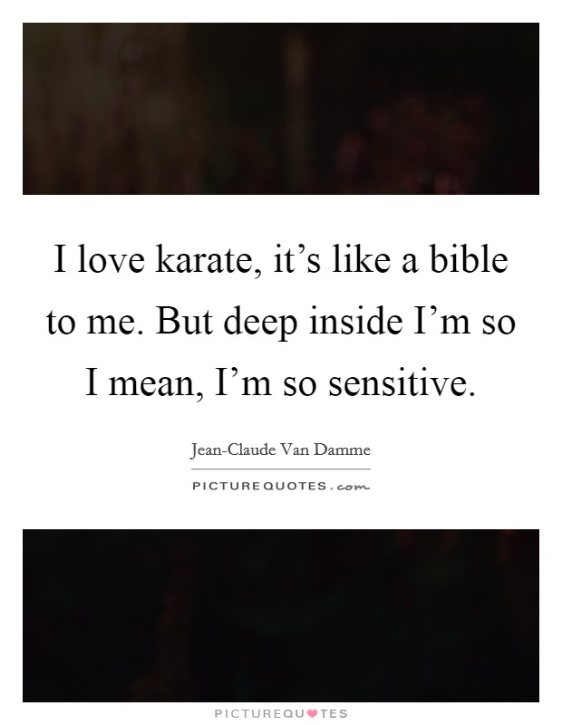 I love karate, it's like a bible to me. But deep inside I'm so I mean, I'm so sensitive Picture Quote #1
