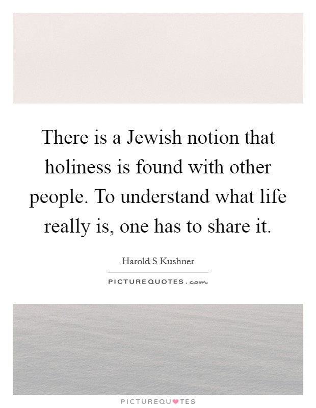 There is a Jewish notion that holiness is found with other people. To understand what life really is, one has to share it Picture Quote #1