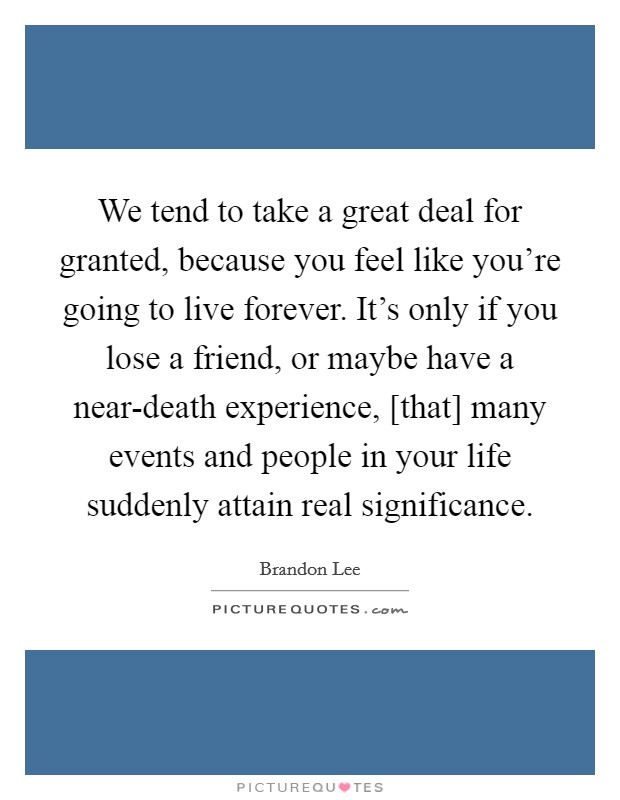 We tend to take a great deal for granted, because you feel like you're going to live forever. It's only if you lose a friend, or maybe have a near-death experience, [that] many events and people in your life suddenly attain real significance Picture Quote #1
